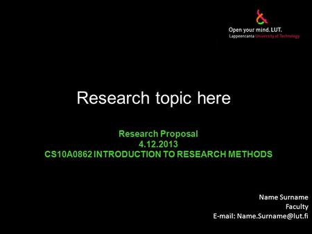 Research topic here Name Surname Faculty   Research Proposal 4.12.2013 CS10A0862 INTRODUCTION TO RESEARCH METHODS.