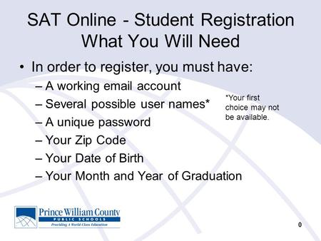 0 SAT Online - Student Registration What You Will Need In order to register, you must have: –A working email account –Several possible user names* –A unique.