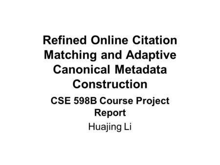 Refined Online Citation Matching and Adaptive Canonical Metadata Construction CSE 598B Course Project Report Huajing Li.