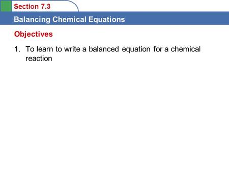 Section 7.3 Balancing Chemical Equations 1.To learn to write a balanced equation for a chemical reaction Objectives.