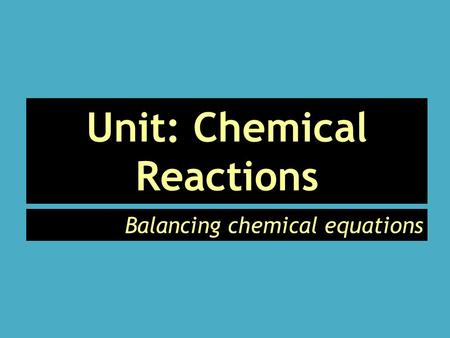 Unit: Chemical Reactions Balancing chemical equations.