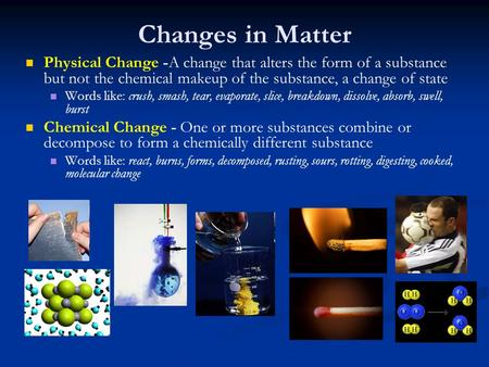 Changes in Matter Physical Change -A change that alters the form of a substance but not the chemical makeup of the substance, a change of state Words like: