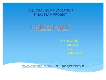VESL ORAL COMMUNICATION FINAL TEAM PROJECT BY: MIGUEL HILLARY JOY WENGUANG WWW.PRESSFOLD.COMWWW.PRESSFOLD.COM TEL: (888)PRESSFOLD.