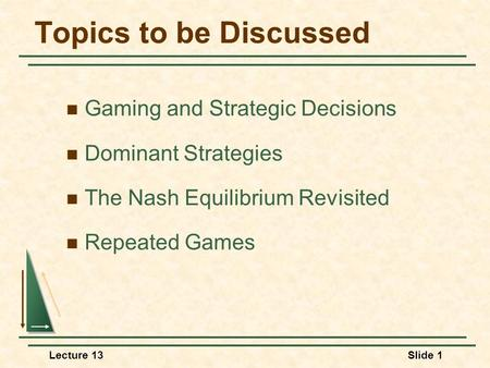 Lecture 13Slide 1 Topics to be Discussed Gaming and Strategic Decisions Dominant Strategies The Nash Equilibrium Revisited Repeated Games.
