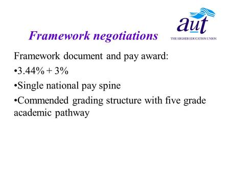 Framework document and pay award: 3.44% + 3% Single national pay spine Commended grading structure with five grade academic pathway Framework negotiations.