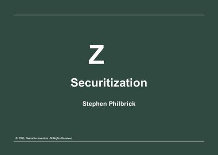 Z Securitization Stephen Philbrick © 1999, Swiss Re Investors All Rights Reserved.