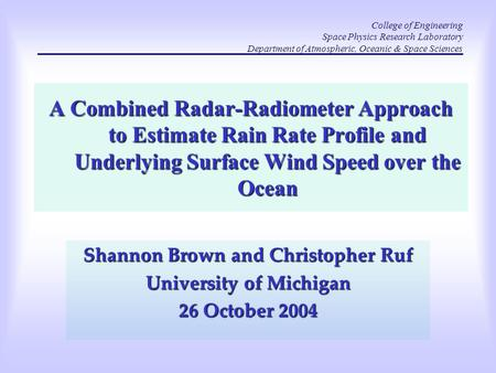 A Combined Radar-Radiometer Approach to Estimate Rain Rate Profile and Underlying Surface Wind Speed over the Ocean Shannon Brown and Christopher Ruf University.