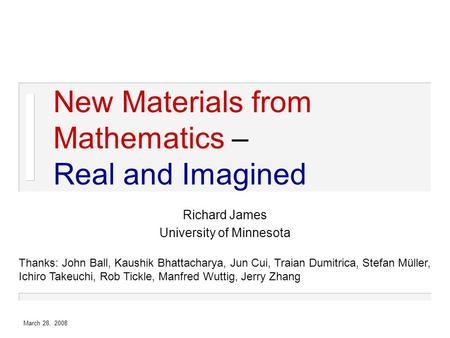 March 28, 2008 New Materials from Mathematics – Real and Imagined Richard James University of Minnesota Thanks: John Ball, Kaushik Bhattacharya, Jun Cui,