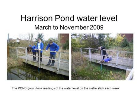 Harrison Pond water level March to November 2009 The POND group took readings of the water level on the metre stick each week.
