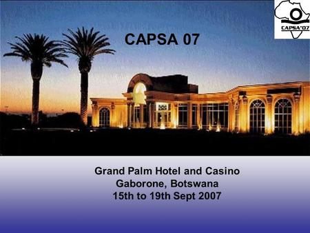 Grand Palm Hotel and Casino Gaborone, Botswana 15th to 19th Sept 2007 CAPSA 07.
