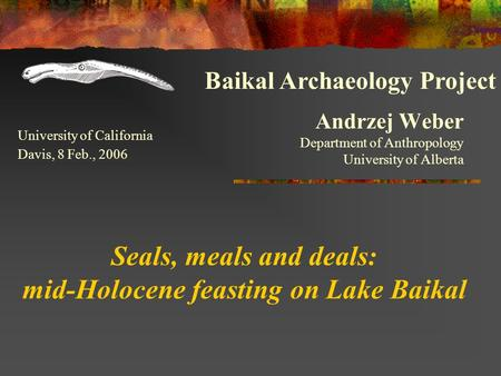 Andrzej Weber Department of Anthropology University of Alberta Seals, meals and deals: mid-Holocene feasting on Lake Baikal University of California Davis,