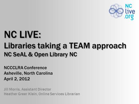 NC LIVE: Libraries taking a TEAM approach NC SeAL & Open Library NC NCCCLRA Conference Asheville, North Carolina April 2, 2012 Jill Morris, Assistant Director.