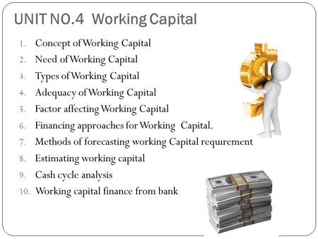 UNIT NO.4 Working Capital 1. Concept of Working Capital 2. Need of Working Capital 3. Types of Working Capital 4. Adequacy of Working Capital 5. Factor.