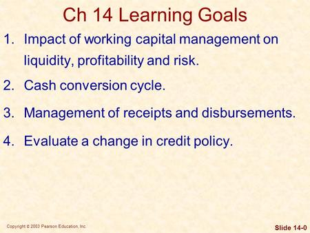Copyright © 2003 Pearson Education, Inc. Slide 14-0 Ch 14 Learning Goals 1.Impact of working capital management on liquidity, profitability and risk. 2.Cash.
