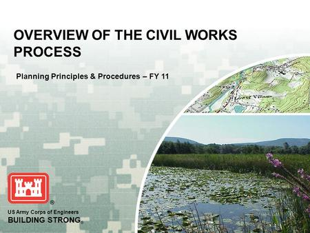 US Army Corps of Engineers BUILDING STRONG ® OVERVIEW OF THE CIVIL WORKS PROCESS Planning Principles & Procedures – FY 11.