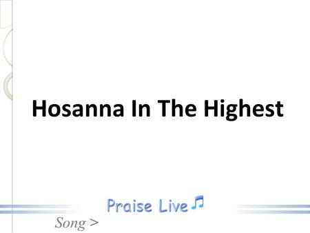 Song > Hosanna In The Highest. Song > Hosanna, Hosanna, Hosanna in the highest Hosanna In The Highest.