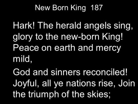 New Born King 187 Hark! The herald angels sing, glory to the new-born King! Peace on earth and mercy mild, God and sinners reconciled! Joyful, all ye nations.