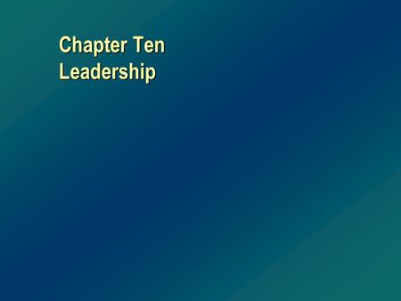 Chapter Ten Leadership. Leaders Versus Managers A Leader is... v Visionary v Passionate v Creative v Flexible v Inspiring v Innovative v Courageous v.