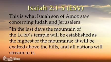 This is what Isaiah son of Amoz saw concerning Judah and Jerusalem: 2 In the last days the mountain of the L ORD 's temple will be established as the highest.