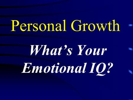 Personal Growth What's Your Emotional IQ? Your Emotional IQ Daniel Goleman I.Q. contributes only about 20% of the factors that determine success Emotional.