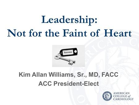 Leadership: Not for the Faint of Heart Kim Allan Williams, Sr., MD, FACC ACC President-Elect.