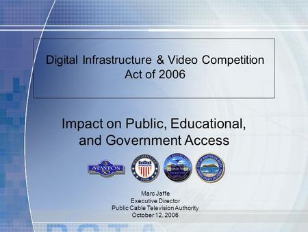 Digital Infrastructure & Video Competition Act of 2006 Marc Jaffe Executive Director Public Cable Television Authority October 12, 2006 Impact on Public,