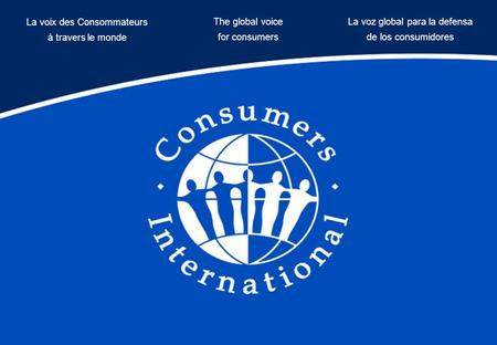 The global voice for consumers La voix des Consommateurs à travers le monde La voz global para la defensa de los consumidores.