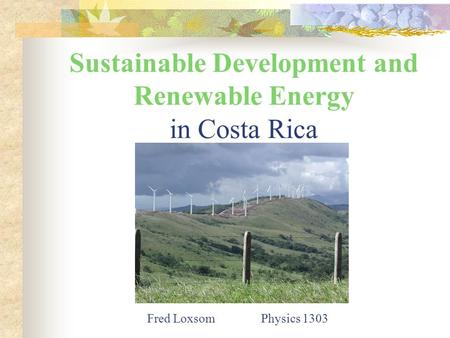Sustainable Development and Renewable Energy in Costa Rica Fred Loxsom Physics 1303.