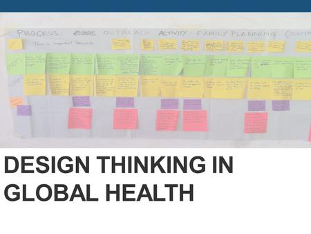 DESIGN THINKING IN GLOBAL HEALTH. Research Questions 1. How were design thinking concepts, processes, methods and tools applied during each project stage: