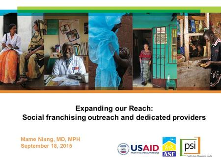 Expanding our Reach: Social franchising outreach and dedicated providers Mame Niang, MD, MPH September 18, 2015.