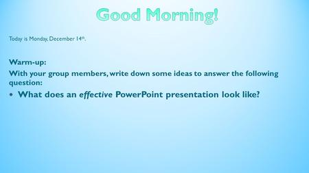 Today is Monday, December 14 th. Warm-up: With your group members, write down some ideas to answer the following question: What does an effective PowerPoint.