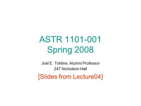 ASTR 1101-001 Spring 2008 Joel E. Tohline, Alumni Professor 247 Nicholson Hall [Slides from Lecture04]