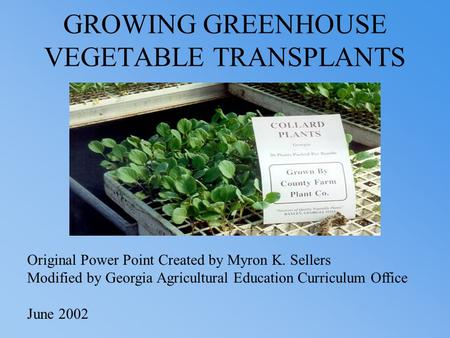 GROWING GREENHOUSE VEGETABLE TRANSPLANTS Original Power Point Created by Myron K. Sellers Modified by Georgia Agricultural Education Curriculum Office.