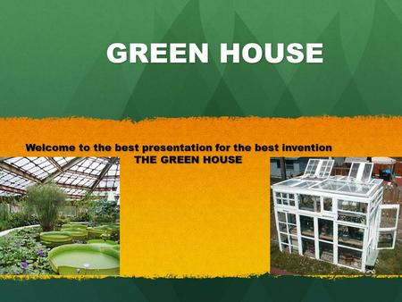 GREEN HOUSE GREEN HOUSE Welcome to the best presentation for the best invention THE GREEN HOUSE.