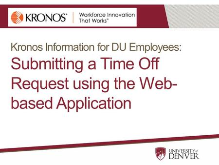 Kronos Information for DU Employees: Submitting a Time Off Request using the Web- based Application.