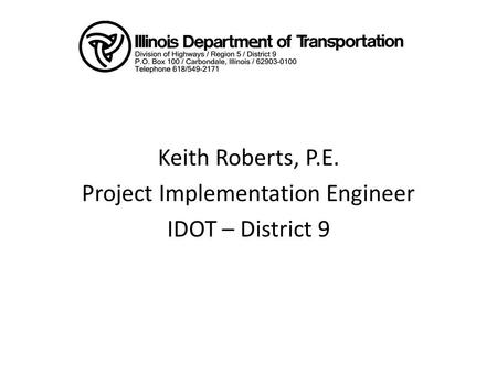 Keith Roberts, P.E. Project Implementation Engineer IDOT – District 9.