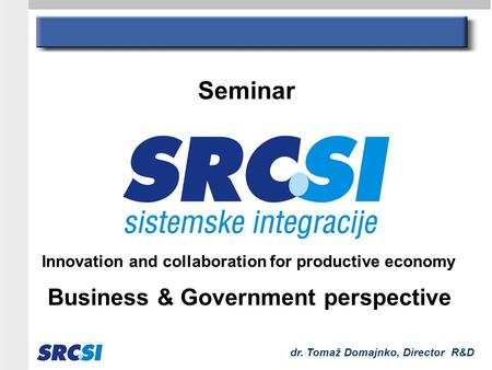 Dr. Tomaž Domajnko, Director R&D Innovation and collaboration for productive economy Business & Government perspective Seminar.