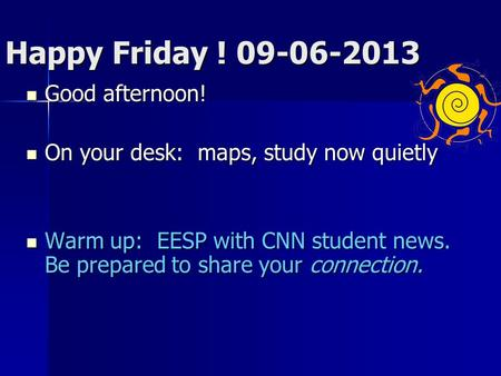 Happy Friday ! 09-06-2013 Good afternoon! Good afternoon! On your desk: maps, study now quietly On your desk: maps, study now quietly Warm up: EESP with.