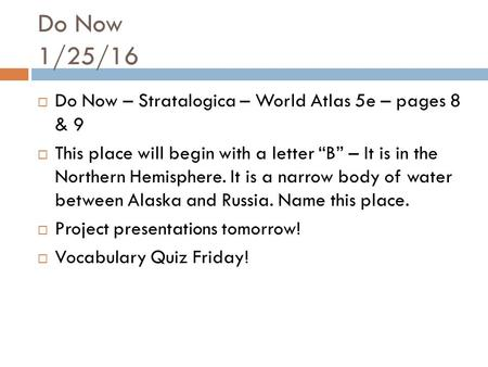 "Do Now 1/25/16  Do Now – Stratalogica – World Atlas 5e – pages 8 & 9  This place will begin with a letter ""B"" – It is in the Northern Hemisphere. It."