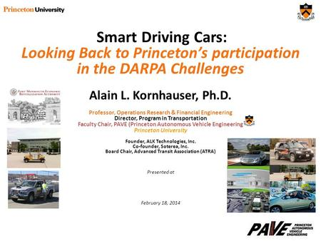 Smart Driving Cars: Looking Back to Princeton's participation in the DARPA Challenges Alain L. Kornhauser, Ph.D. Professor, Operations Research & Financial.