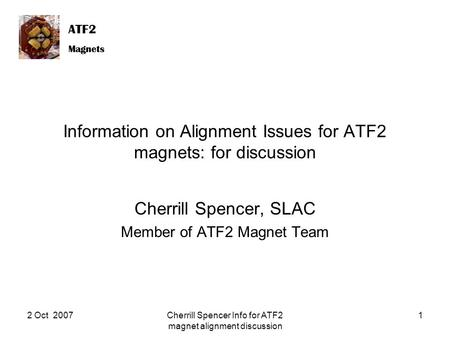 ATF2 Magnets ATF2 Magnets 2 Oct 2007Cherrill Spencer Info for ATF2 magnet alignment discussion 1 Information on Alignment Issues for ATF2 magnets: for.
