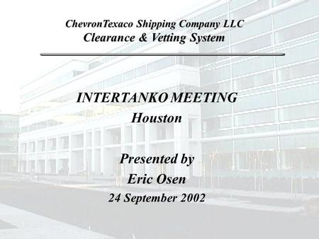 INTERTANKO MEETING Houston Presented by Eric Osen 24 September 2002 ChevronTexaco Shipping Company LLC Clearance & Vetting System.