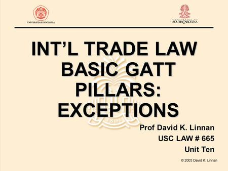 INT'L TRADE LAW BASIC GATT PILLARS: EXCEPTIONS Prof David K. Linnan USC LAW # 665 Unit Ten.