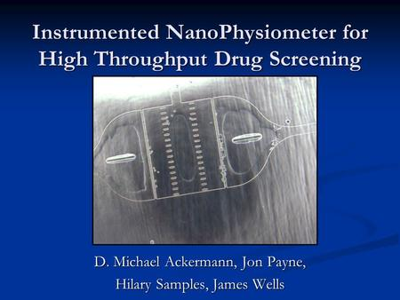 Instrumented NanoPhysiometer for High Throughput Drug Screening D. Michael Ackermann, Jon Payne, Hilary Samples, James Wells.