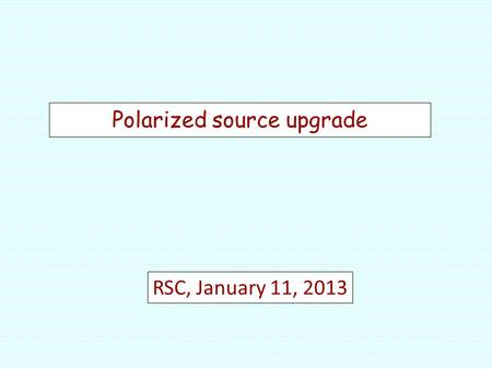 Polarized source upgrade RSC, January 11, 2013. OPPIS LINAC Booster AGS RHIC (2.0-2.2) ∙10 11 p/bunch 0.6mA x 300us→11∙10 11 polarized H - /pulse. (6.0-6.5)