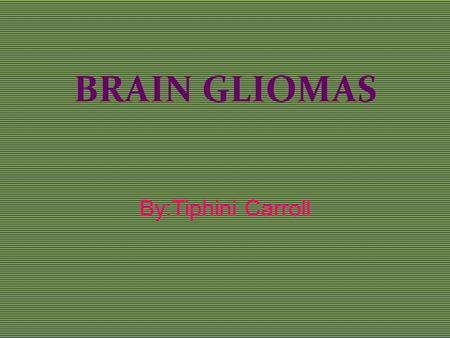 BRAIN GLIOMAS By:Tiphini Carroll. What causes Gliomas? The exact causes of gliomas are not known. Hereditary genetic disorders such as neurofibromatoses.