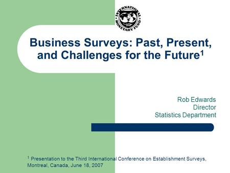 Business Surveys: Past, Present, and Challenges for the Future 1 Rob Edwards Director Statistics Department 1 Presentation to the Third International Conference.