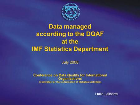 Data managed according to the DQAF at the IMF Statistics Department July 2008 Conference on Data Quality for International Organizations (Committee for.