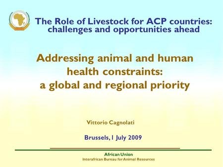 African Union Interafrican Bureau for Animal Resources The Role of Livestock for ACP countries: challenges and opportunities ahead Addressing animal and.