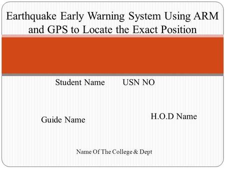 Earthquake Early Warning System Using ARM and GPS to Locate the Exact Position Student Name USN NO Guide Name H.O.D Name Name Of The College & Dept.